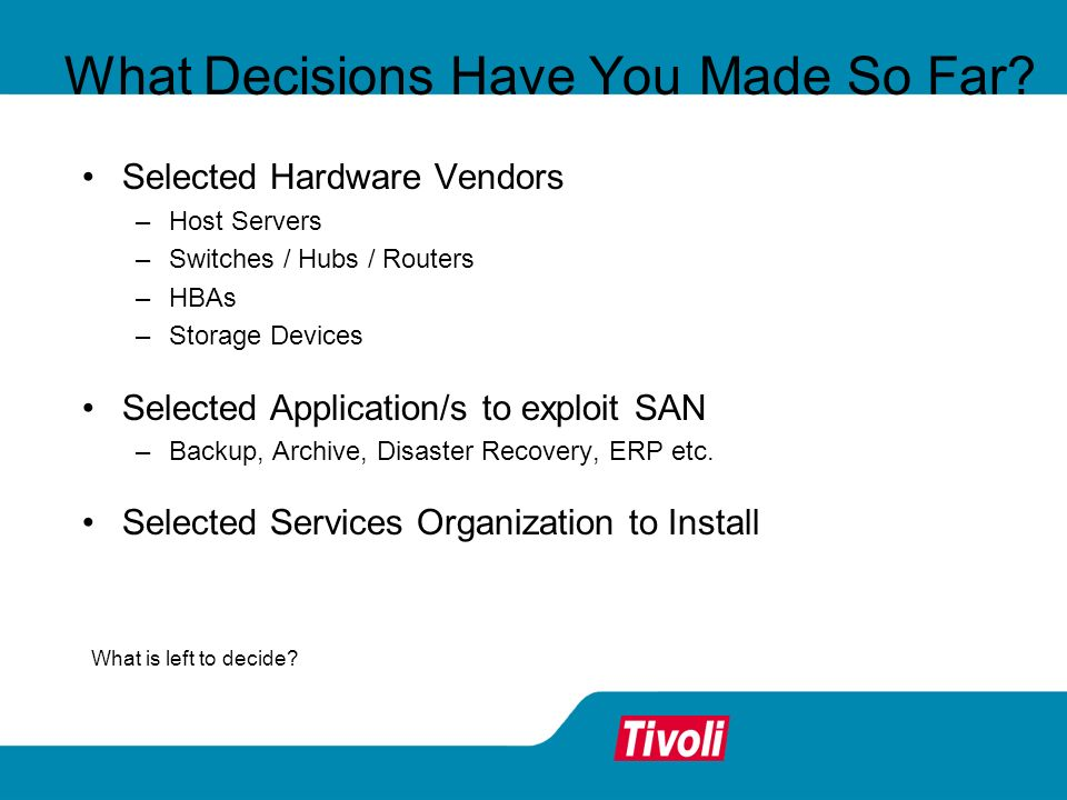 What Decisions Have You Made So Far? Selected Hardware Vendors –Host Servers –Switches / Hubs / Routers –HBAs –Storage Devices Selected Application/s