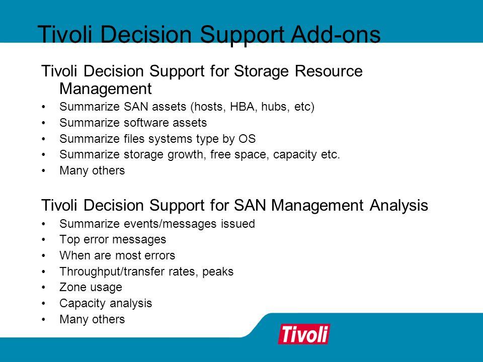 Tivoli Decision Support Add-ons Tivoli Decision Support for Storage Resource Management Summarize SAN assets (hosts, HBA, hubs, etc) Summarize softwar