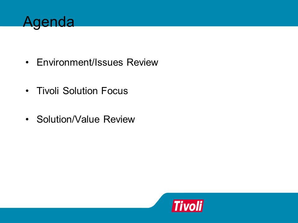 Environment/Issues Review Tivoli Solution Focus Solution/Value Review Agenda