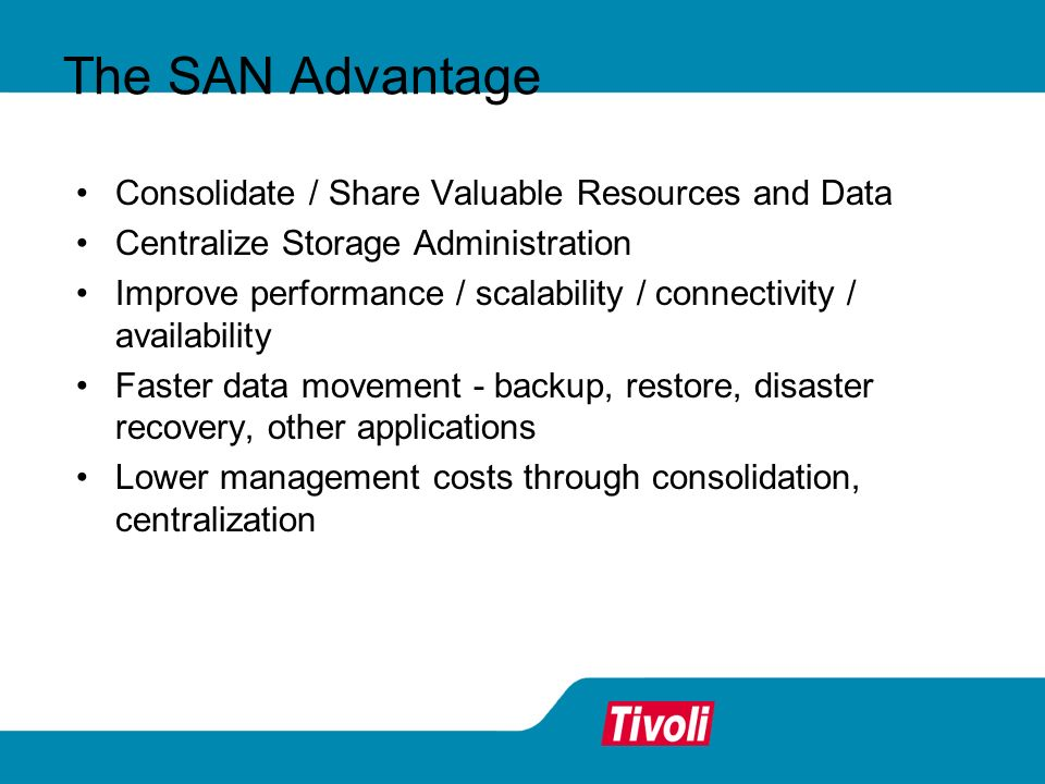 The SAN Advantage Consolidate / Share Valuable Resources and Data Centralize Storage Administration Improve performance / scalability / connectivity /