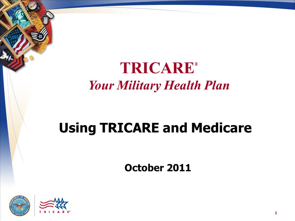 TRICARE ® Your Military Health Plan 1 Using TRICARE and Medicare October 2011