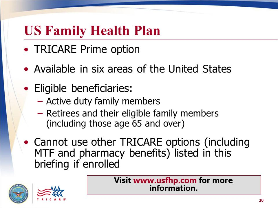20 US Family Health Plan TRICARE Prime option Available in six areas of the United States Eligible beneficiaries: –Active duty family members –Retiree