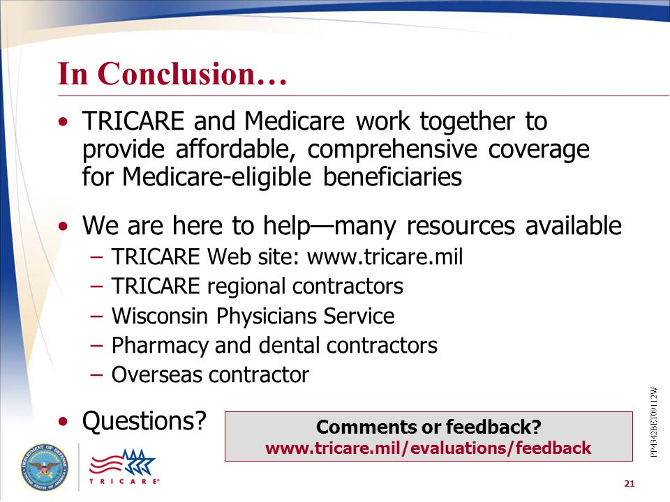 21 In Conclusion… TRICARE and Medicare work together to provide affordable, comprehensive coverage for Medicare-eligible beneficiaries We are here to
