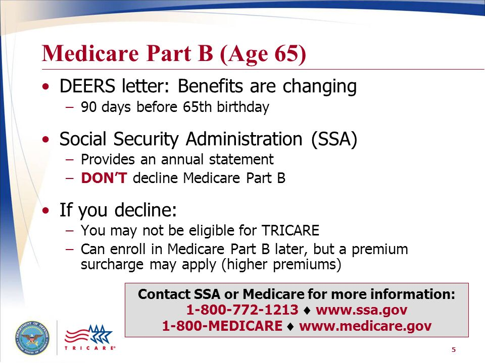 5 Medicare Part B (Age 65) DEERS letter: Benefits are changing –90 days before 65th birthday Social Security Administration (SSA) –Provides an annual