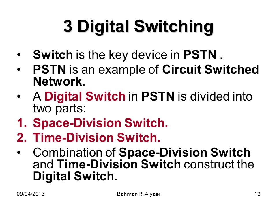 09/04/2013Bahman R. Alyaei13 3 Digital Switching Switch is the key device in PSTN. PSTN is an example of Circuit Switched Network. A Digital Switch in
