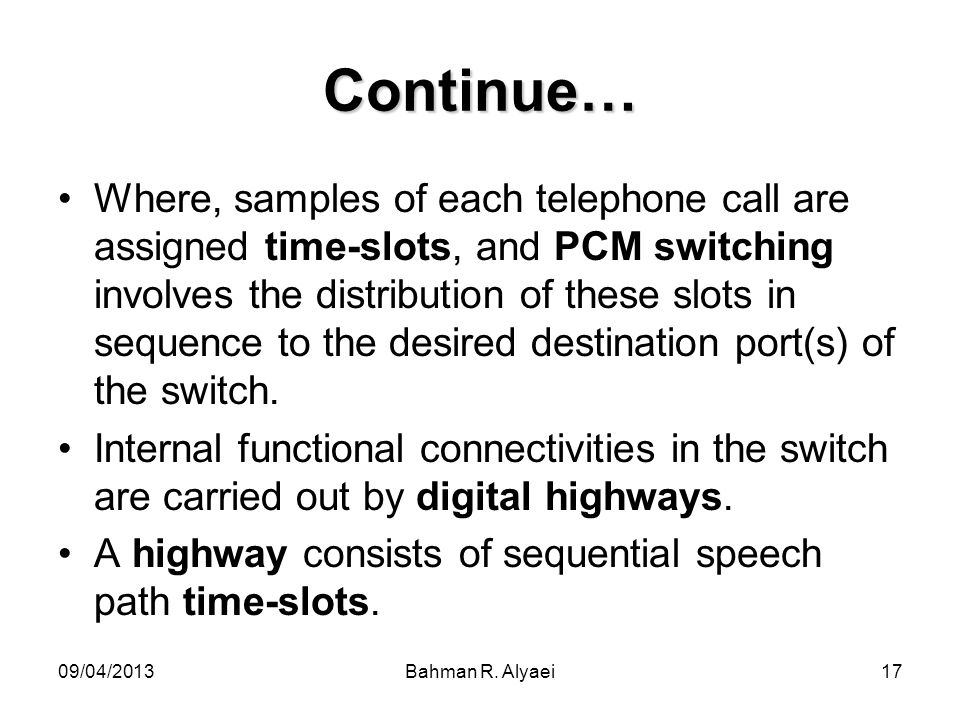 09/04/2013Bahman R. Alyaei17 Continue… Where, samples of each telephone call are assigned time-slots, and PCM switching involves the distribution of t
