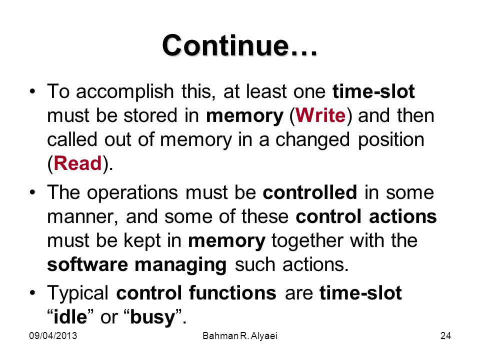 09/04/2013Bahman R. Alyaei24 Continue… To accomplish this, at least one time-slot must be stored in memory (Write) and then called out of memory in a