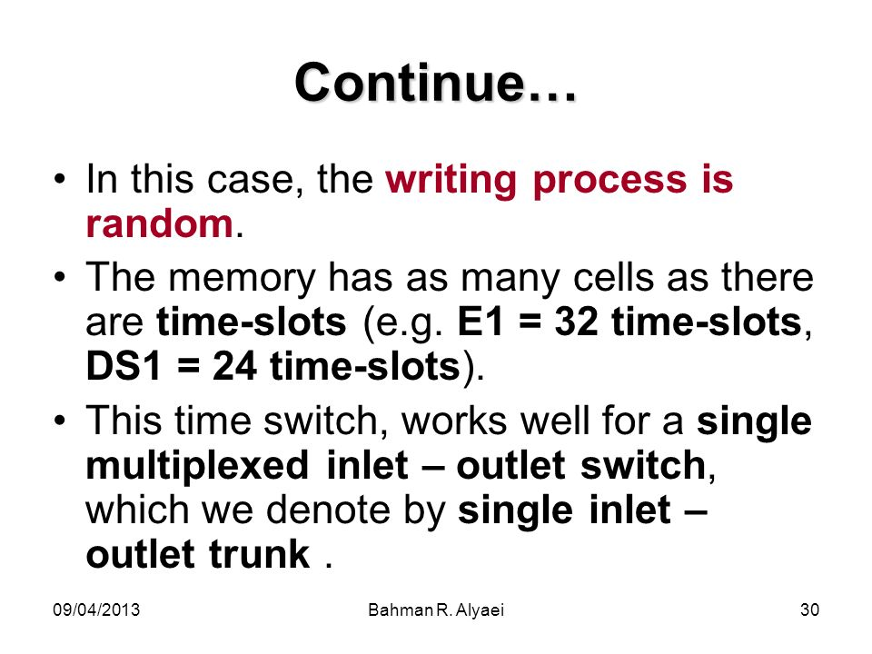 09/04/2013Bahman R. Alyaei30 Continue… In this case, the writing process is random. The memory has as many cells as there are time-slots (e.g. E1 = 32
