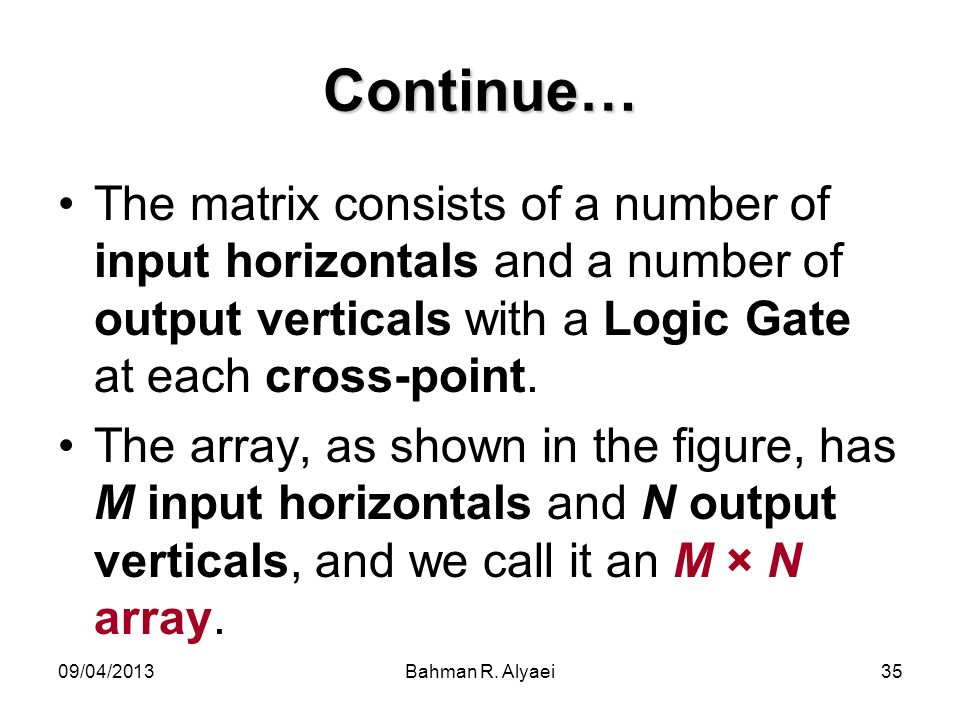 09/04/2013Bahman R. Alyaei35 Continue… The matrix consists of a number of input horizontals and a number of output verticals with a Logic Gate at each