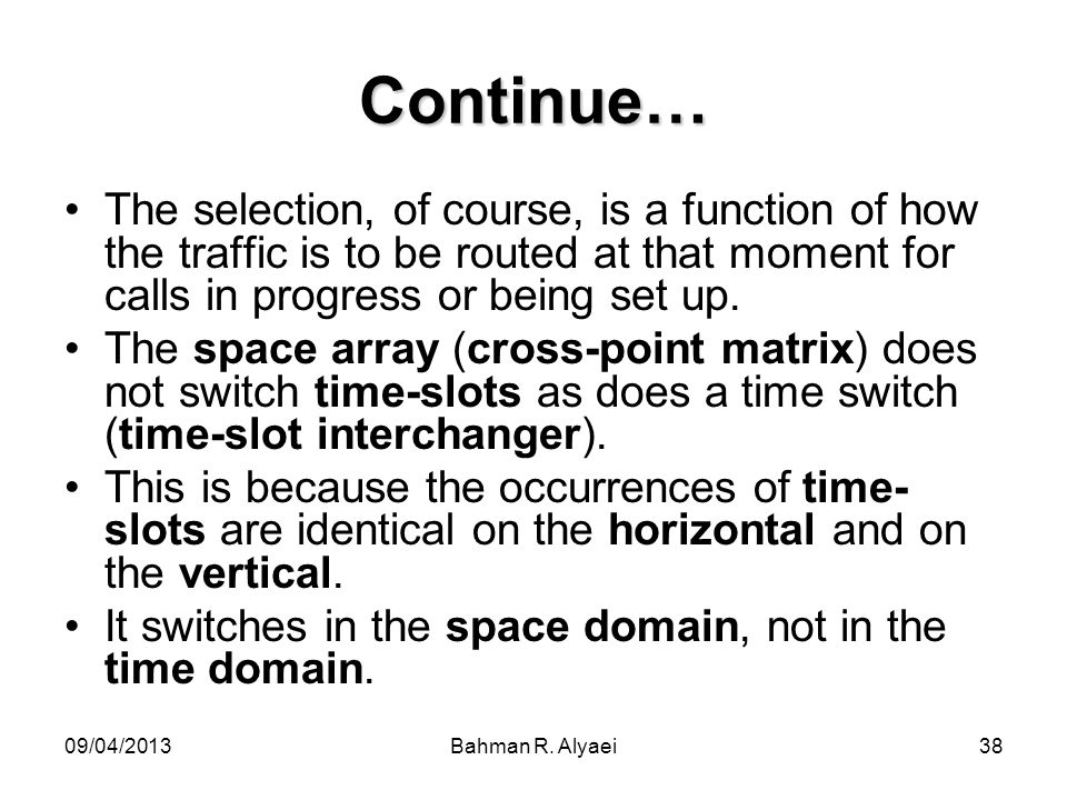 09/04/2013Bahman R. Alyaei38 Continue… The selection, of course, is a function of how the traffic is to be routed at that moment for calls in progress