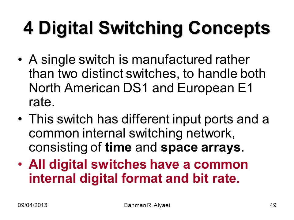 09/04/2013Bahman R. Alyaei49 4 Digital Switching Concepts A single switch is manufactured rather than two distinct switches, to handle both North Amer