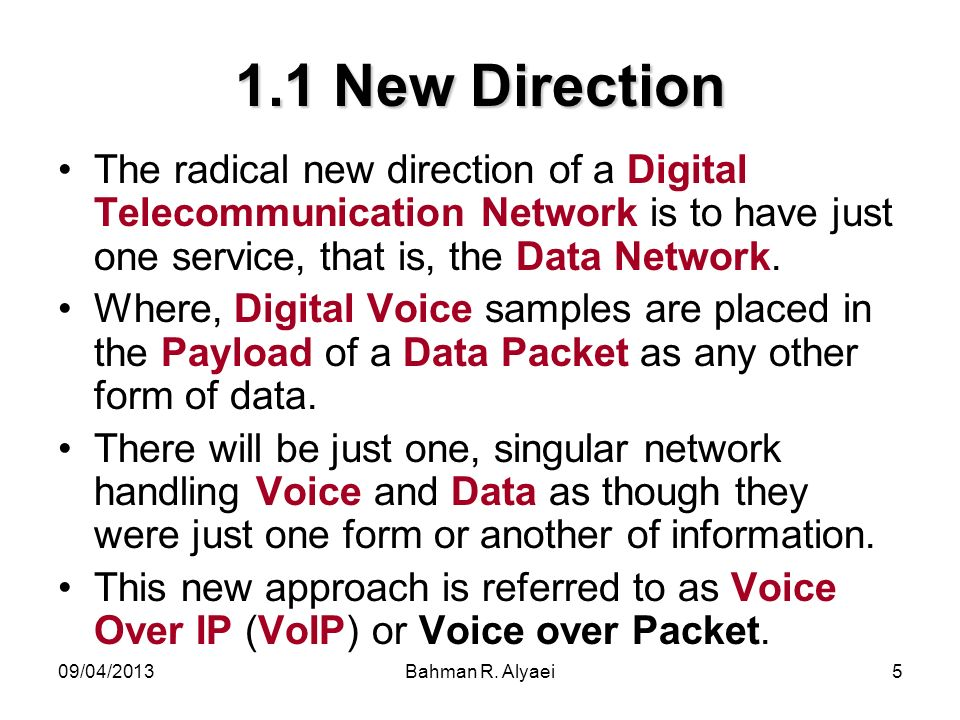 09/04/2013Bahman R. Alyaei5 1.1 New Direction The radical new direction of a Digital Telecommunication Network is to have just one service, that is, t