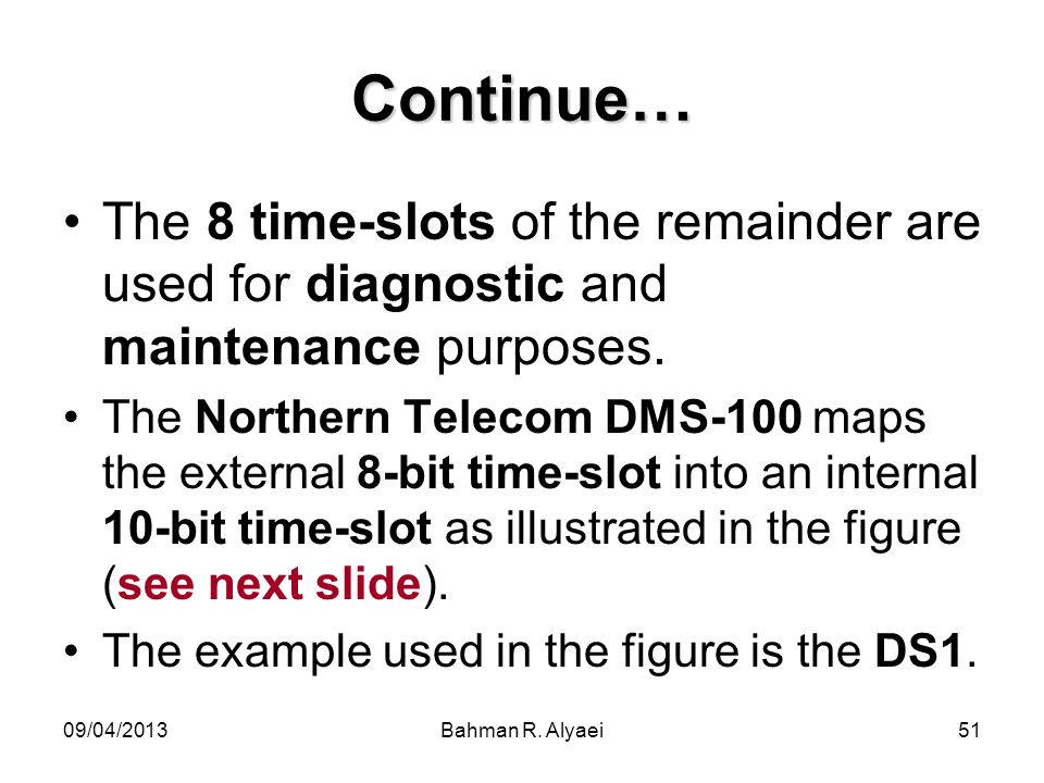 09/04/2013Bahman R. Alyaei51 Continue… The 8 time-slots of the remainder are used for diagnostic and maintenance purposes. The Northern Telecom DMS-10