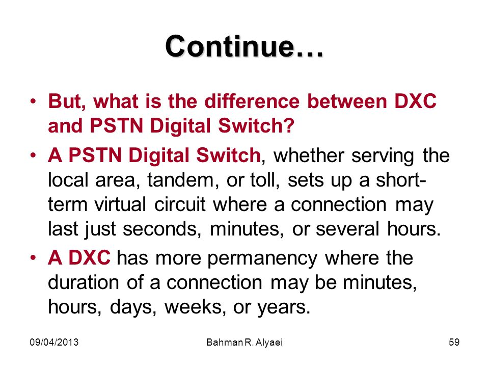 09/04/2013Bahman R. Alyaei59 Continue… But, what is the difference between DXC and PSTN Digital Switch? A PSTN Digital Switch, whether serving the loc