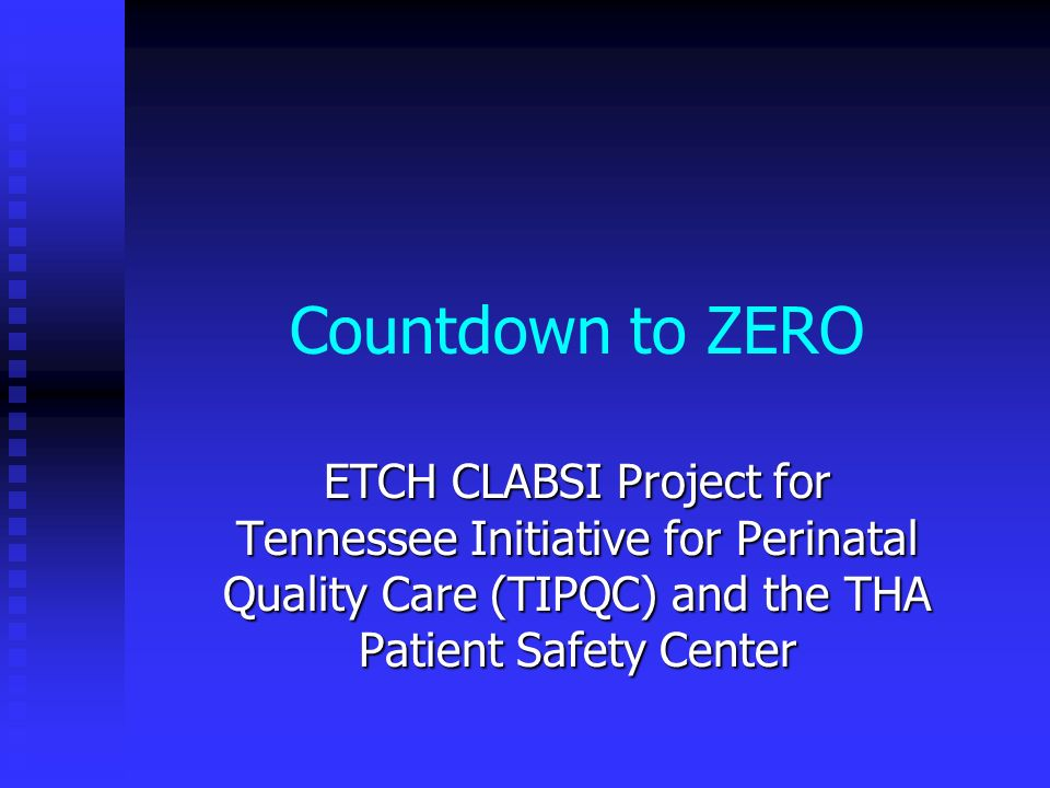 Countdown to ZERO ETCH CLABSI Project for Tennessee Initiative for Perinatal Quality Care (TIPQC) and the THA Patient Safety Center