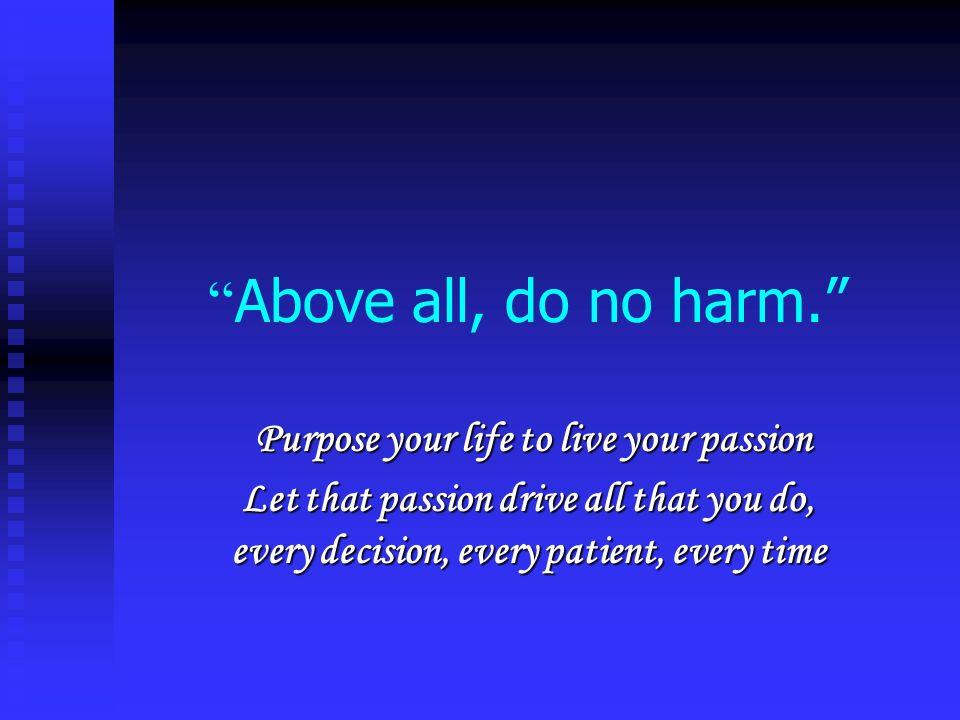Above all, do no harm. Purpose your life to live your passion Purpose your life to live your passion Let that passion drive all that you do, every dec