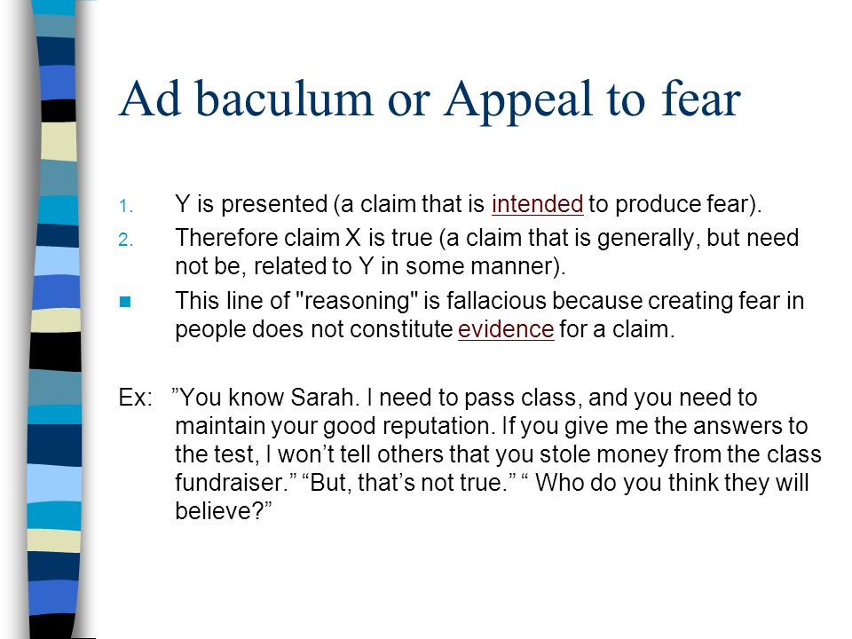 Ad baculum or Appeal to fear 1. Y is presented (a claim that is intended to produce fear). 2. Therefore claim X is true (a claim that is generally, bu