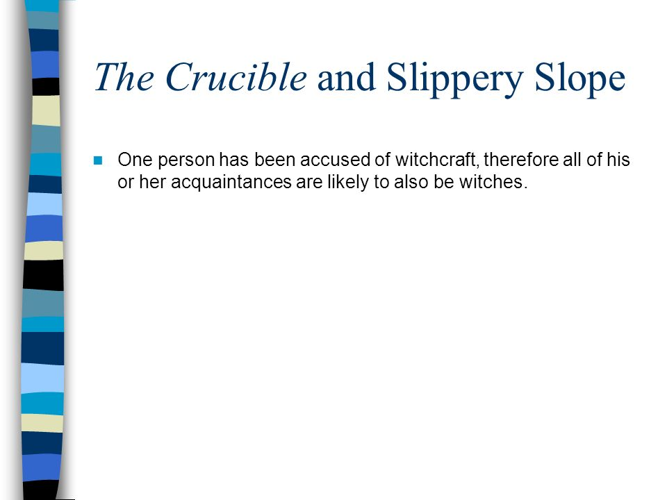 The Crucible and Slippery Slope One person has been accused of witchcraft, therefore all of his or her acquaintances are likely to also be witches.