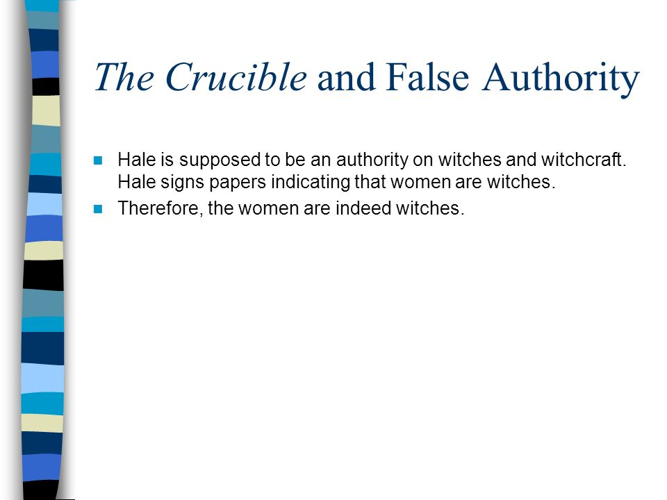 The Crucible and False Authority Hale is supposed to be an authority on witches and witchcraft. Hale signs papers indicating that women are witches. T