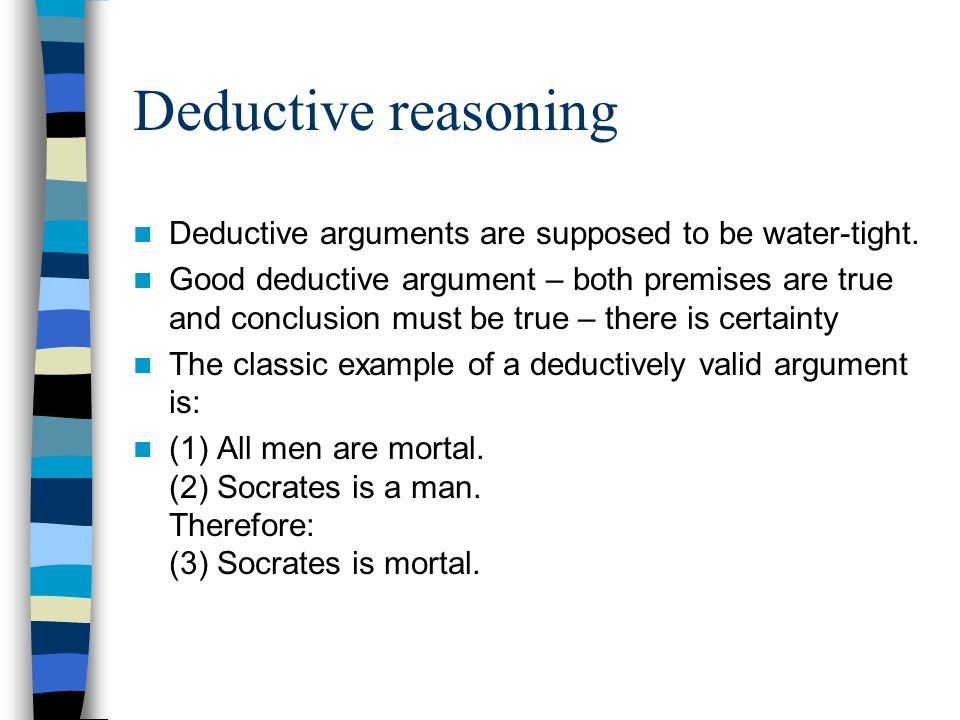 Deductive reasoning Deductive arguments are supposed to be water-tight. Good deductive argument – both premises are true and conclusion must be true –