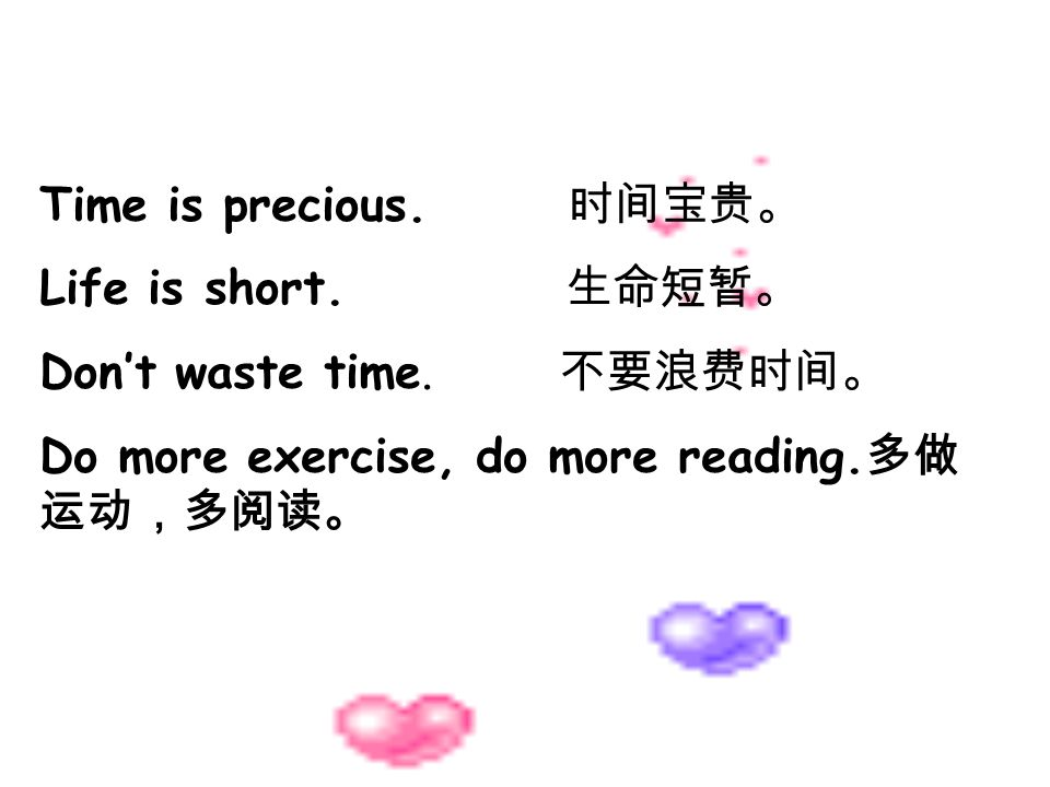 Time is precious. Life is short. Dont waste time. Do more exercise, do more reading.