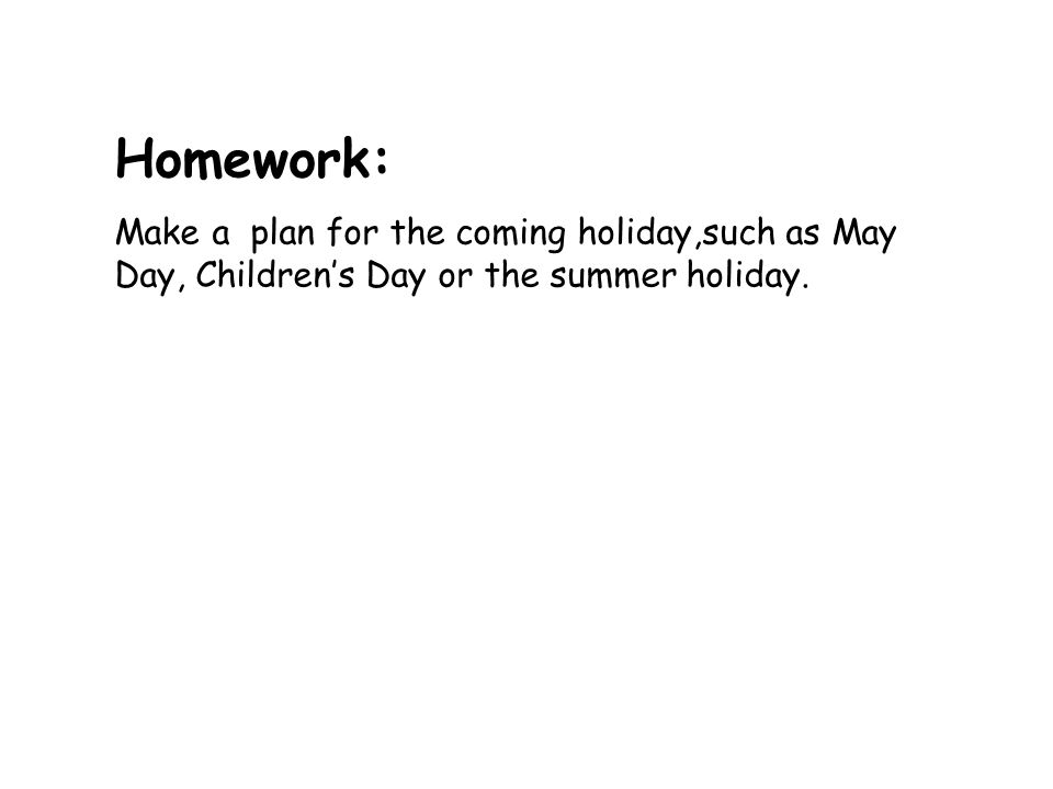 Homework: Make a plan for the coming holiday,such as May Day, Childrens Day or the summer holiday.