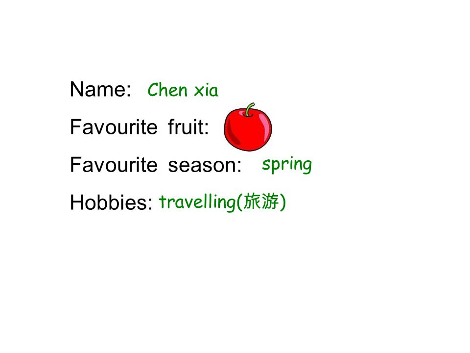 Name: Favourite fruit: Favourite season: Hobbies: Chen xia spring travelling( )