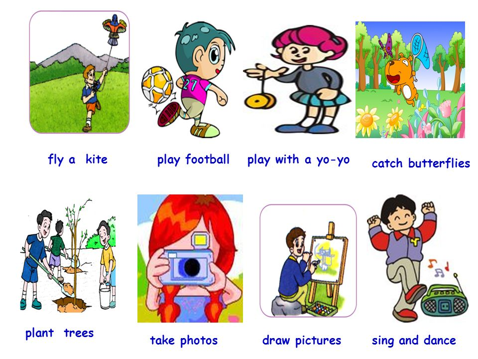 fly a kite play football play with a yo-yo catch butterflies plant trees take photosdraw pictures sing and dance