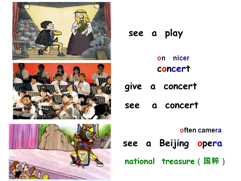 see a play see a Beijing opera concert often camera on nicer give a concert see a concert national treasure