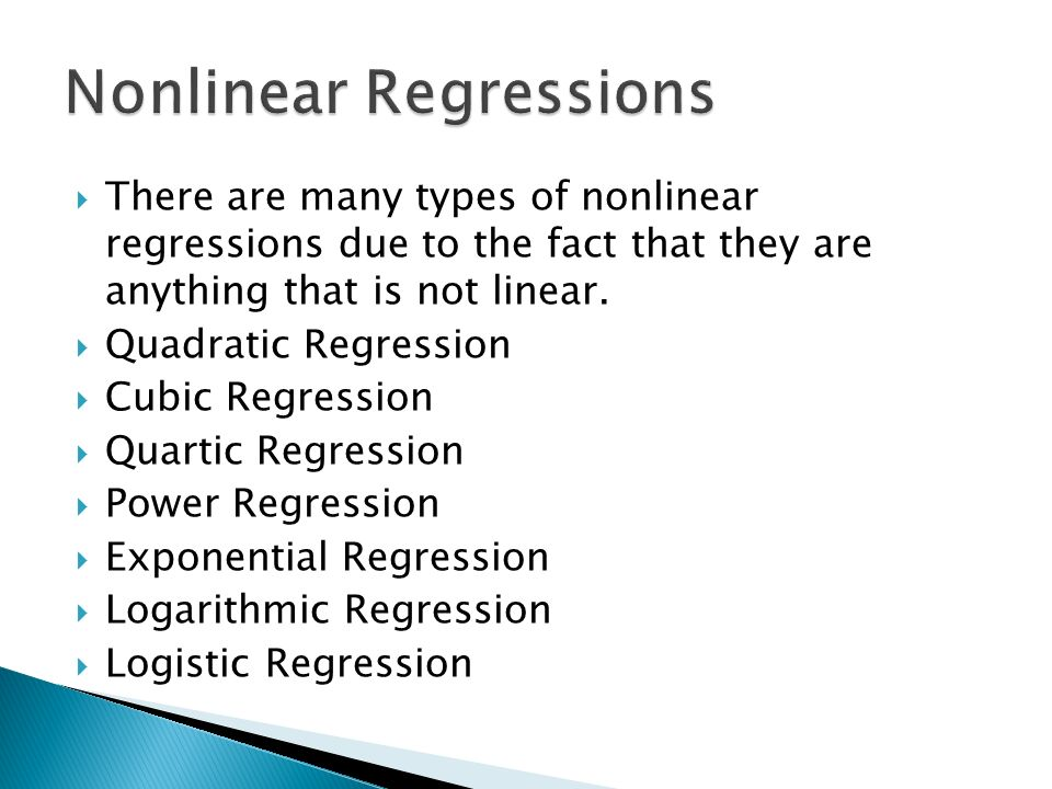 There are many types of nonlinear regressions due to the fact that they are anything that is not linear. Quadratic Regression Cubic Regression Quartic