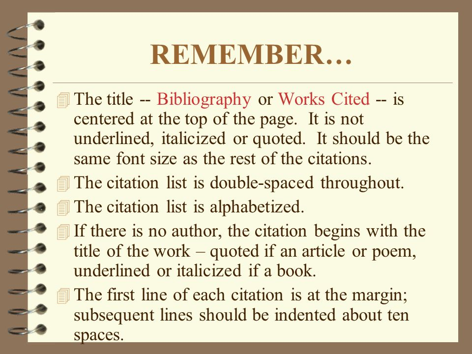 REMEMBER… 4 The title -- Bibliography or Works Cited -- is centered at the top of the page. It is not underlined, italicized or quoted. It should be t