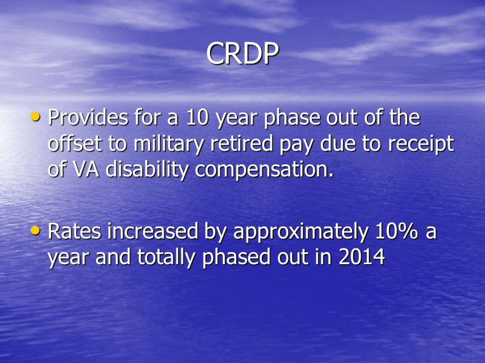 CRDP Provides for a 10 year phase out of the offset to military retired pay due to receipt of VA disability compensation.