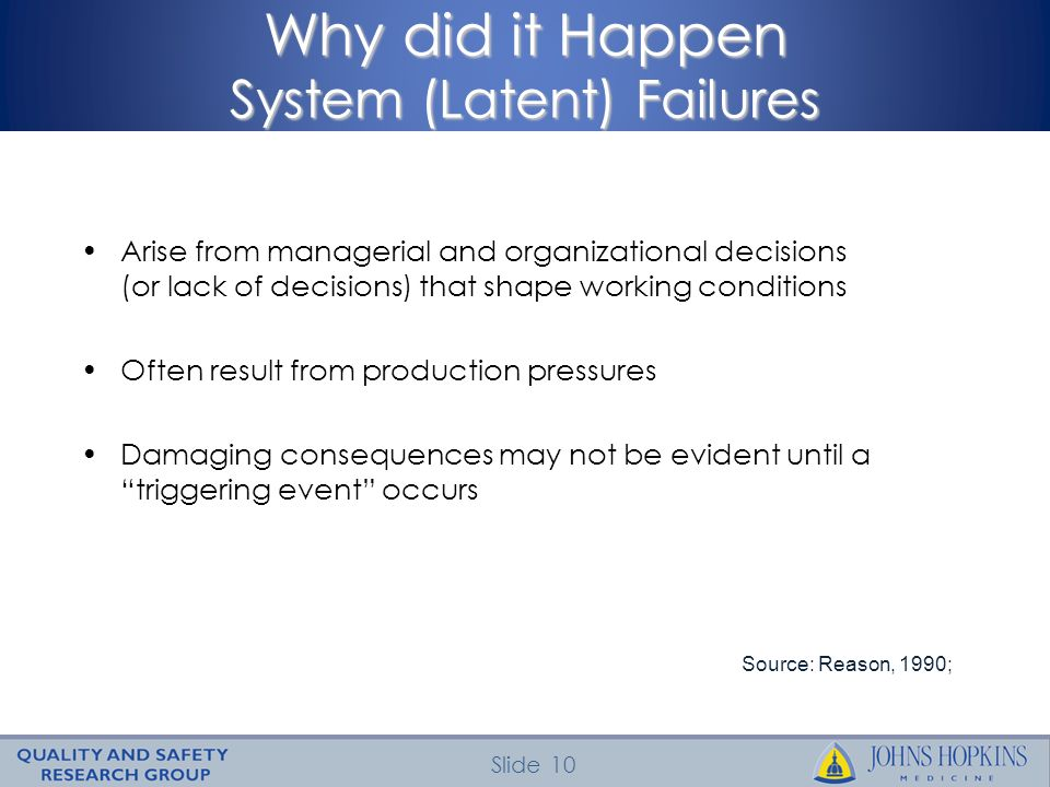 Slide 10 Why did it Happen System (Latent) Failures Source: Reason, 1990; Arise from managerial and organizational decisions (or lack of decisions) th
