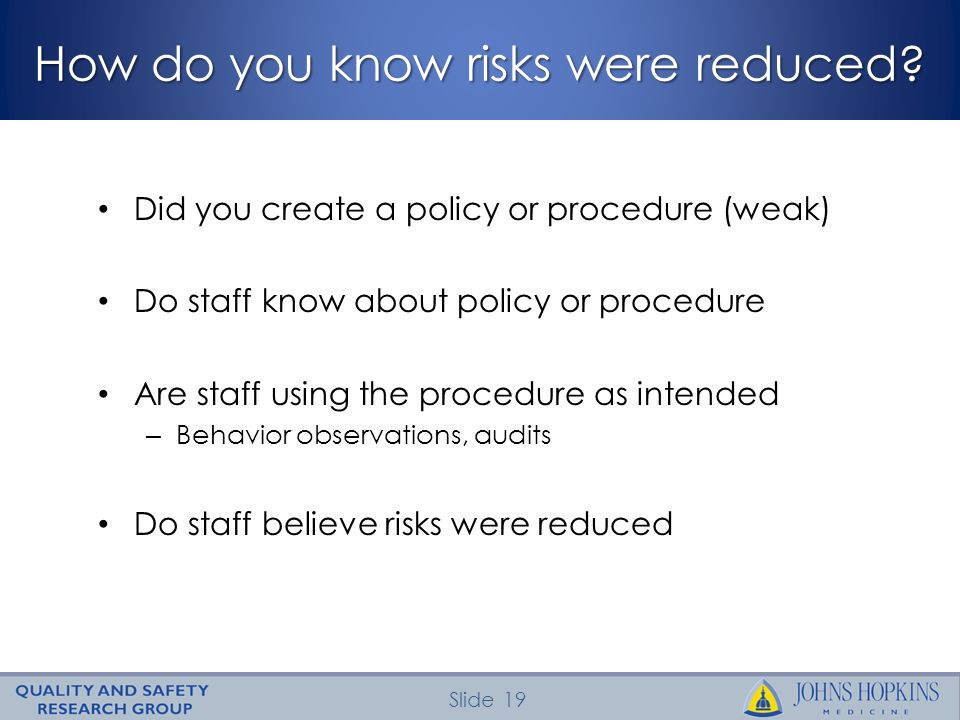 Slide 19 How do you know risks were reduced? Did you create a policy or procedure (weak) Do staff know about policy or procedure Are staff using the p