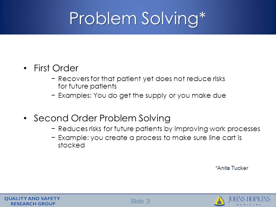 Slide 3 Problem Solving* First Order Recovers for that patient yet does not reduce risks for future patients Examples: You do get the supply or you ma