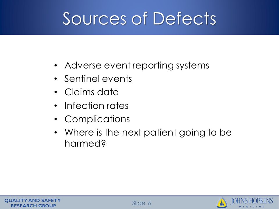 Slide 6 Sources of Defects Adverse event reporting systems Sentinel events Claims data Infection rates Complications Where is the next patient going t