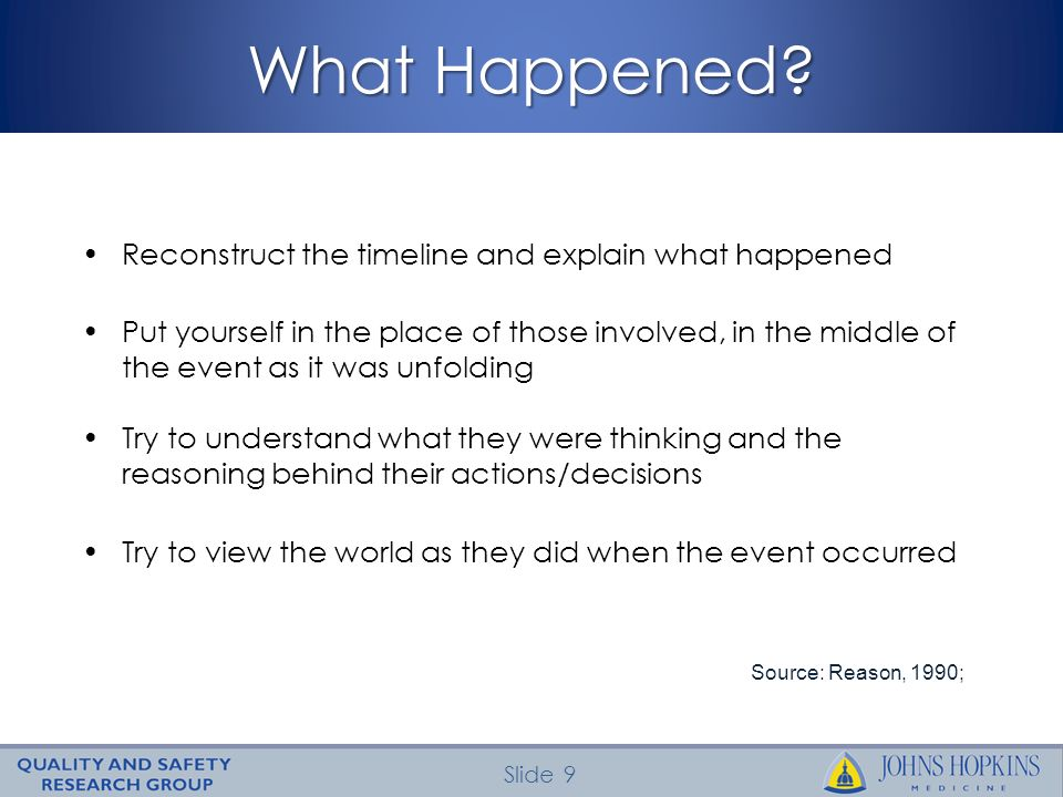 Slide 9 What Happened? Reconstruct the timeline and explain what happened Put yourself in the place of those involved, in the middle of the event as i