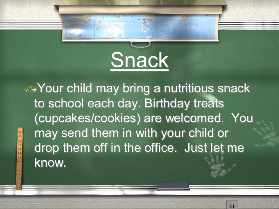 Snack Your child may bring a nutritious snack to school each day. Birthday treats (cupcakes/cookies) are welcomed. You may send them in with your chil