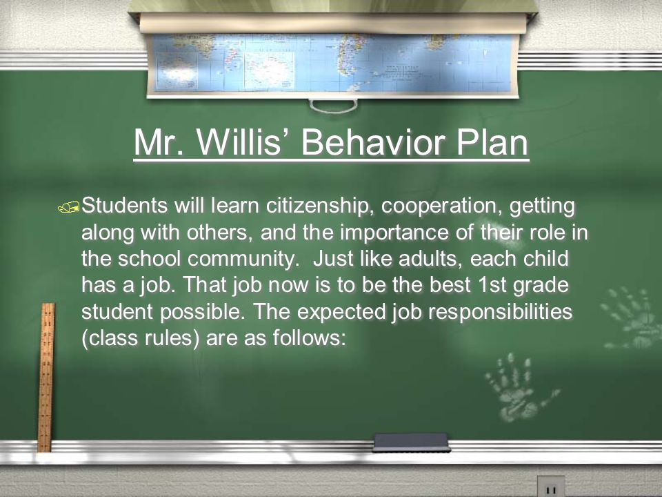 Mr. Willis Behavior Plan Students will learn citizenship, cooperation, getting along with others, and the importance of their role in the school commu