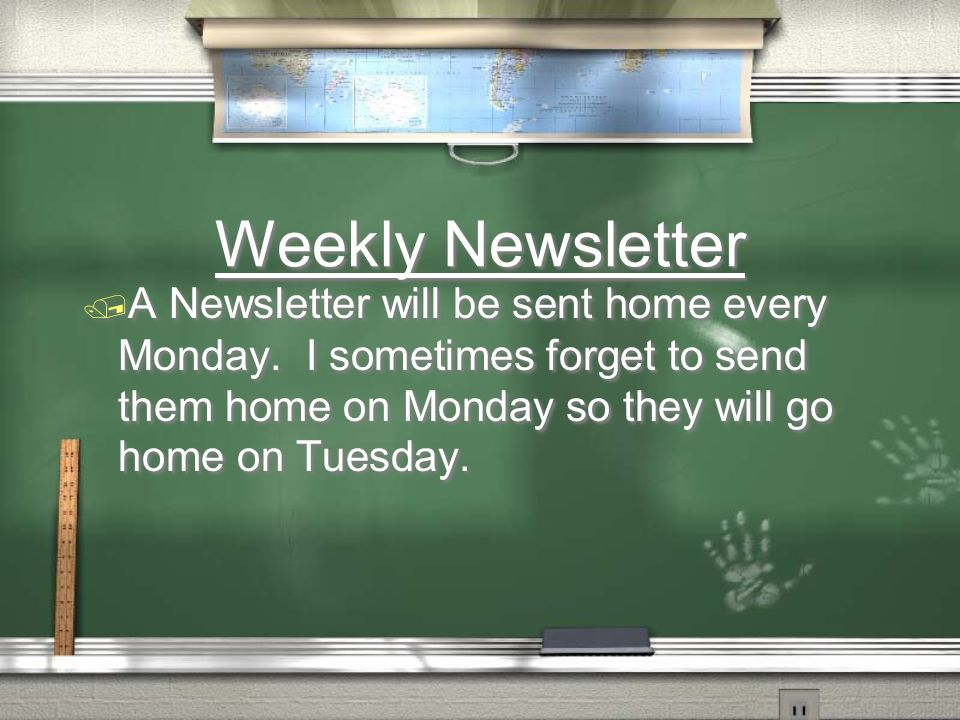 Weekly Newsletter A Newsletter will be sent home every Monday. I sometimes forget to send them home on Monday so they will go home on Tuesday.
