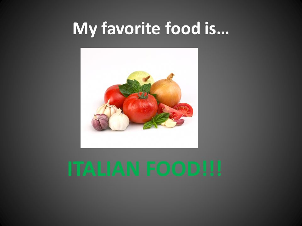 My favorite food is… ITALIAN FOOD!!!