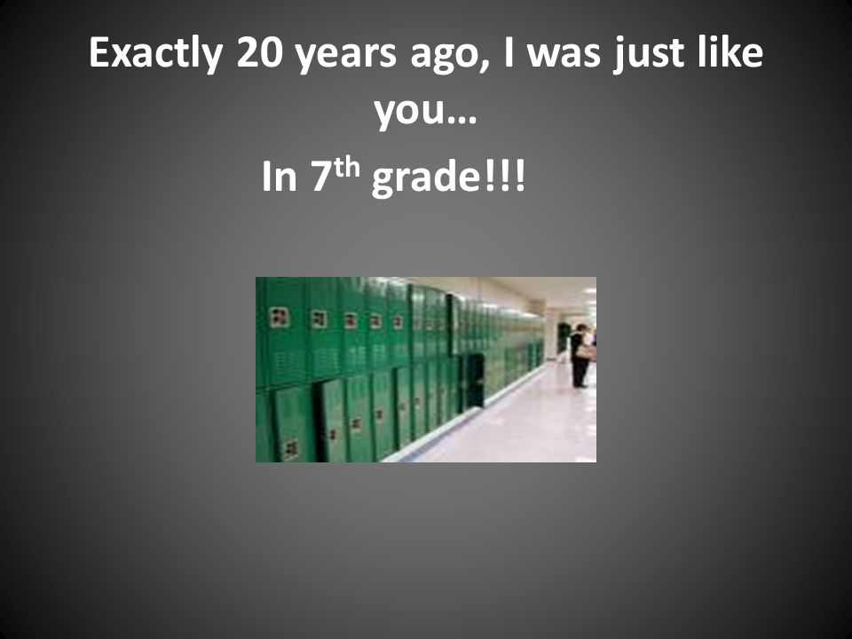 Exactly 20 years ago, I was just like you… In 7 th grade!!!