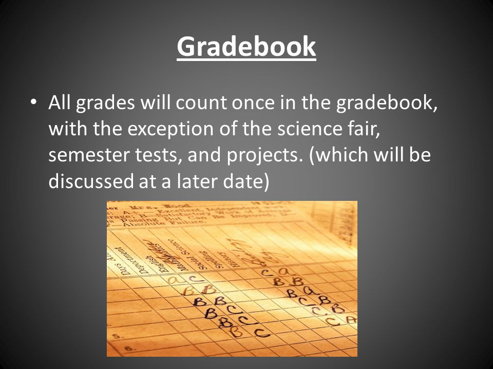 Gradebook All grades will count once in the gradebook, with the exception of the science fair, semester tests, and projects.