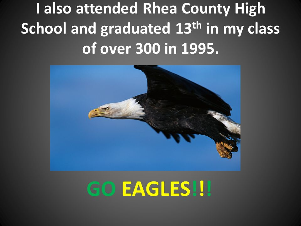 I also attended Rhea County High School and graduated 13 th in my class of over 300 in 1995.