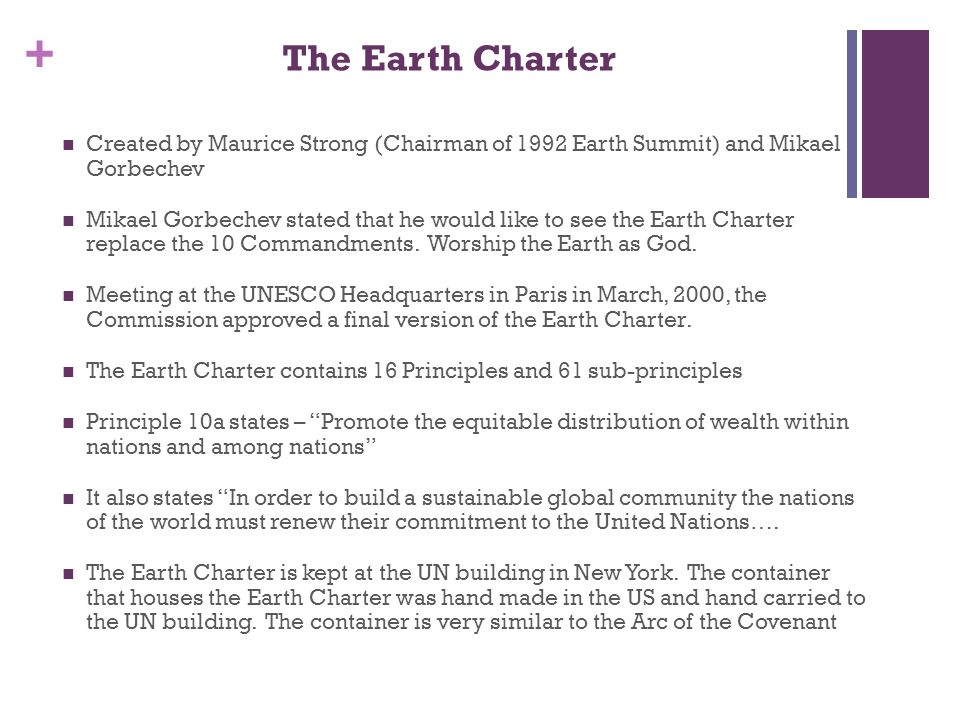 + The Earth Charter Created by Maurice Strong (Chairman of 1992 Earth Summit) and Mikael Gorbechev Mikael Gorbechev stated that he would like to see the Earth Charter replace the 10 Commandments.