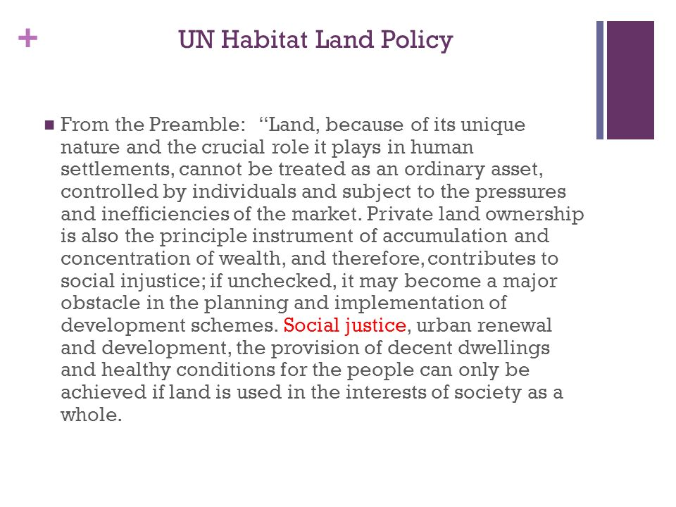 + UN Habitat Land Policy From the Preamble: Land, because of its unique nature and the crucial role it plays in human settlements, cannot be treated as an ordinary asset, controlled by individuals and subject to the pressures and inefficiencies of the market.