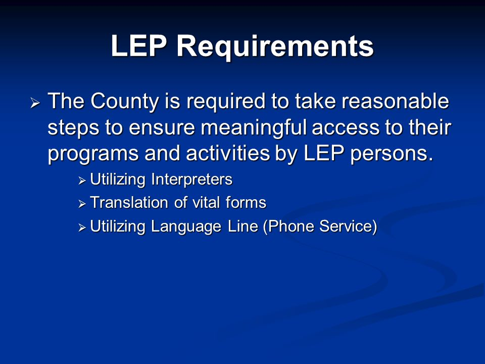LEP Requirements The County is required to take reasonable steps to ensure meaningful access to their programs and activities by LEP persons.
