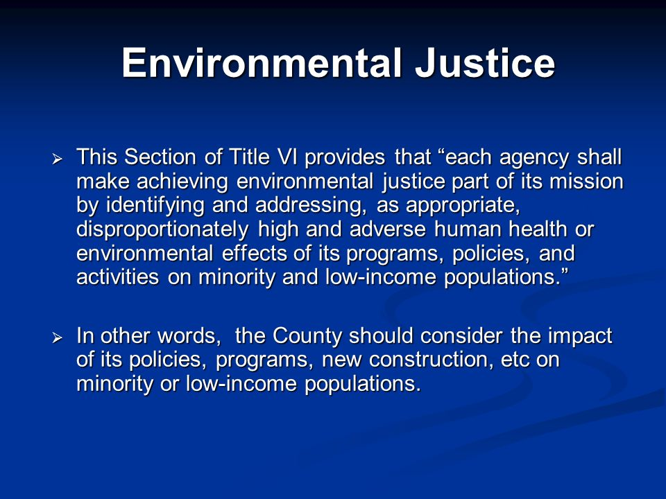 Environmental Justice This Section of Title VI provides that each agency shall make achieving environmental justice part of its mission by identifying and addressing, as appropriate, disproportionately high and adverse human health or environmental effects of its programs, policies, and activities on minority and low-income populations.
