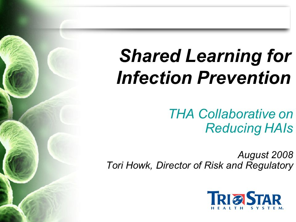 Shared Learning for Infection Prevention THA Collaborative on Reducing HAIs August 2008 Tori Howk, Director of Risk and Regulatory