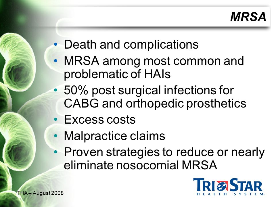 THA – August 2008 MRSA Death and complications MRSA among most common and problematic of HAIs 50% post surgical infections for CABG and orthopedic pro